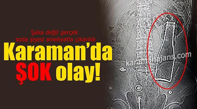 Karaman'da şok olay makatından giren şişe ameliyatla çıkarıldı