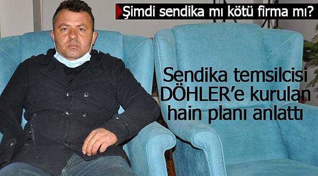 Sendika temsilcisi DÖHLER'e kurulan planı anlattı