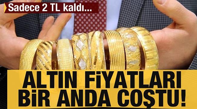Altın fiyatları bir anda coştu