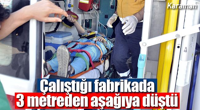 Karaman'da çalıştığı fabrikada yüksekten düşen işi yaralandı