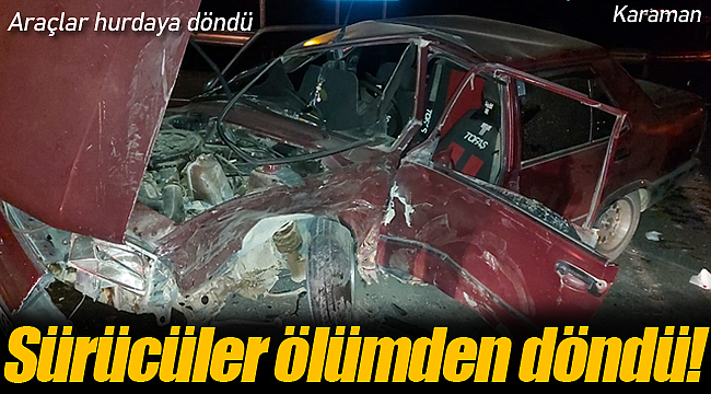 Araçlar hurdaya döndü sürücüler yaralandı