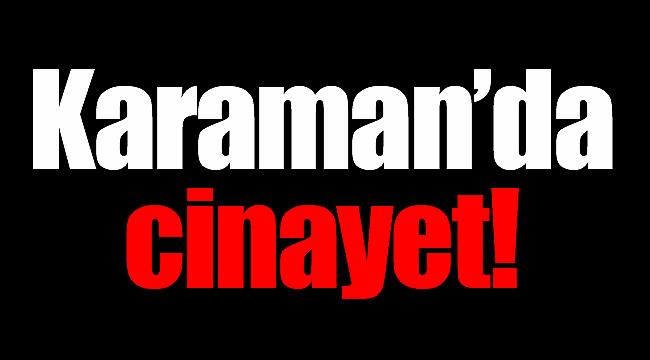 Karaman'da şok cinayet!